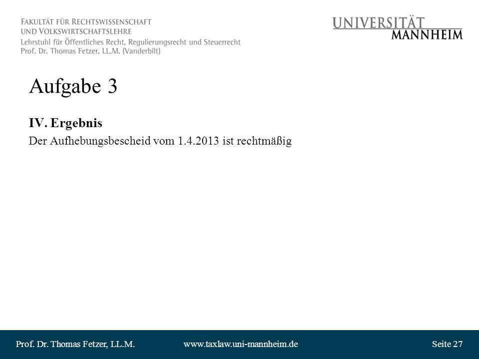 Prof. Dr. Thomas Fetzer, LL.M.www.taxlaw.uni-mannheim.deSeite 27 Aufgabe 3 IV. Ergebnis Der Aufhebungsbescheid vom 1.4.2013 ist rechtmäßig