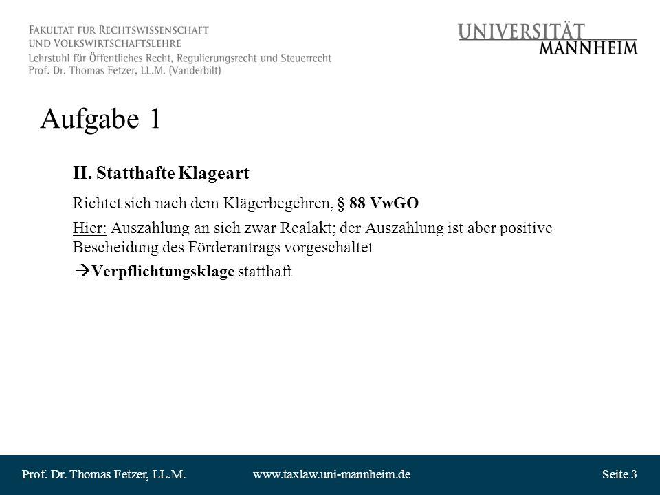 Prof. Dr. Thomas Fetzer, LL.M.www.taxlaw.uni-mannheim.deSeite 3 Aufgabe 1 II. Statthafte Klageart Richtet sich nach dem Klägerbegehren, § 88 VwGO Hier