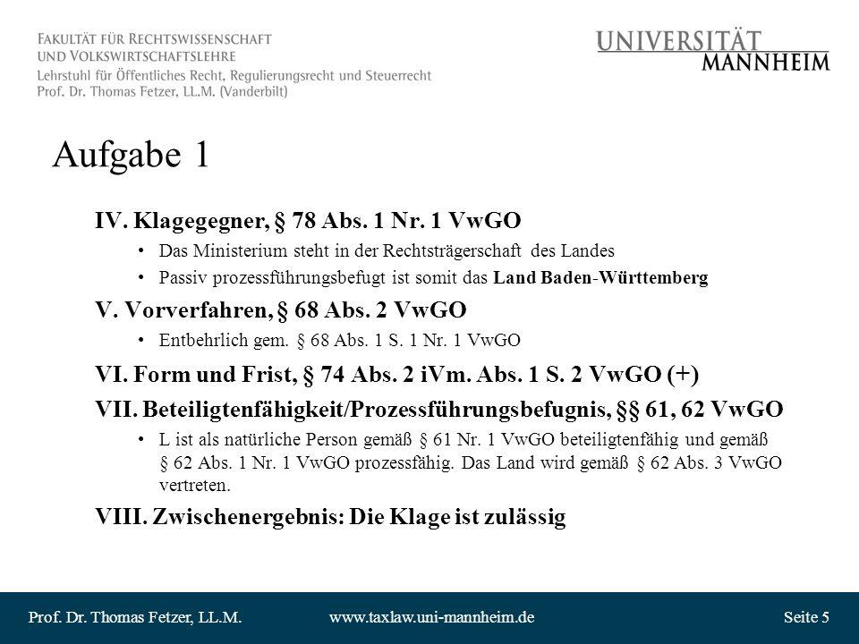 Prof. Dr. Thomas Fetzer, LL.M.www.taxlaw.uni-mannheim.deSeite 5 Aufgabe 1 IV. Klagegegner, § 78 Abs. 1 Nr. 1 VwGO Das Ministerium steht in der Rechtst