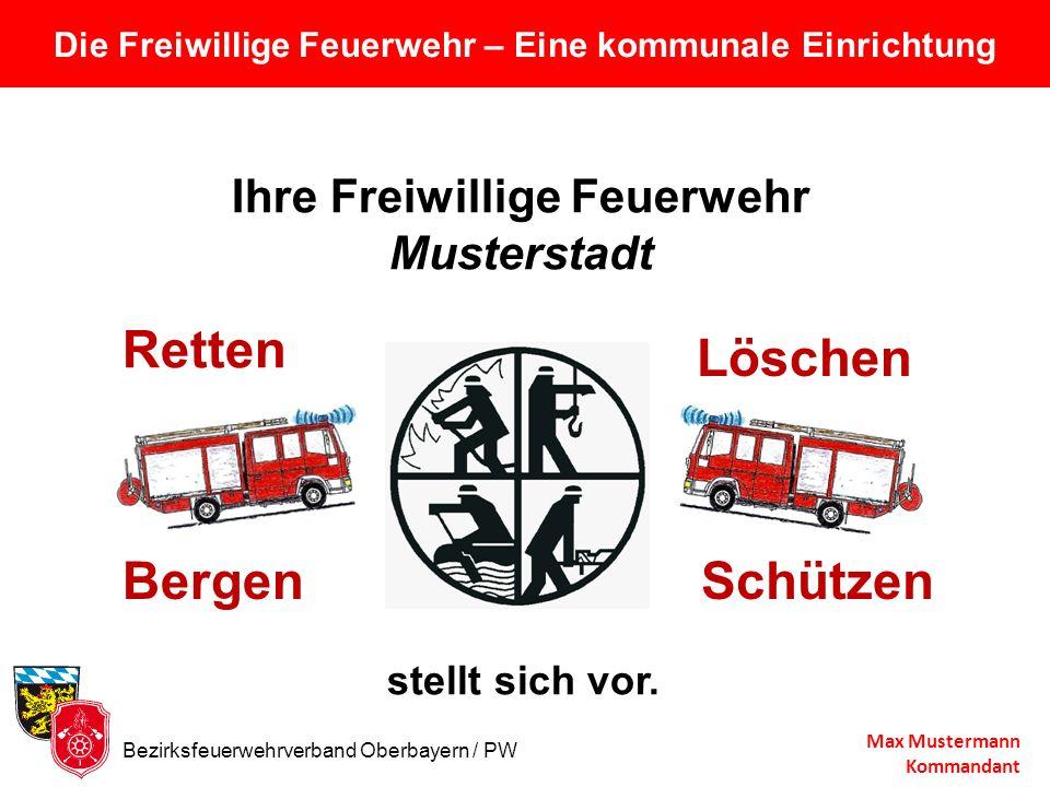 Die Freiwillige Feuerwehr – Eine kommunale Einrichtung Max Mustermann Kommandant Ihre Freiwillige Feuerwehr Musterstadt stellt sich vor. Retten Bergen