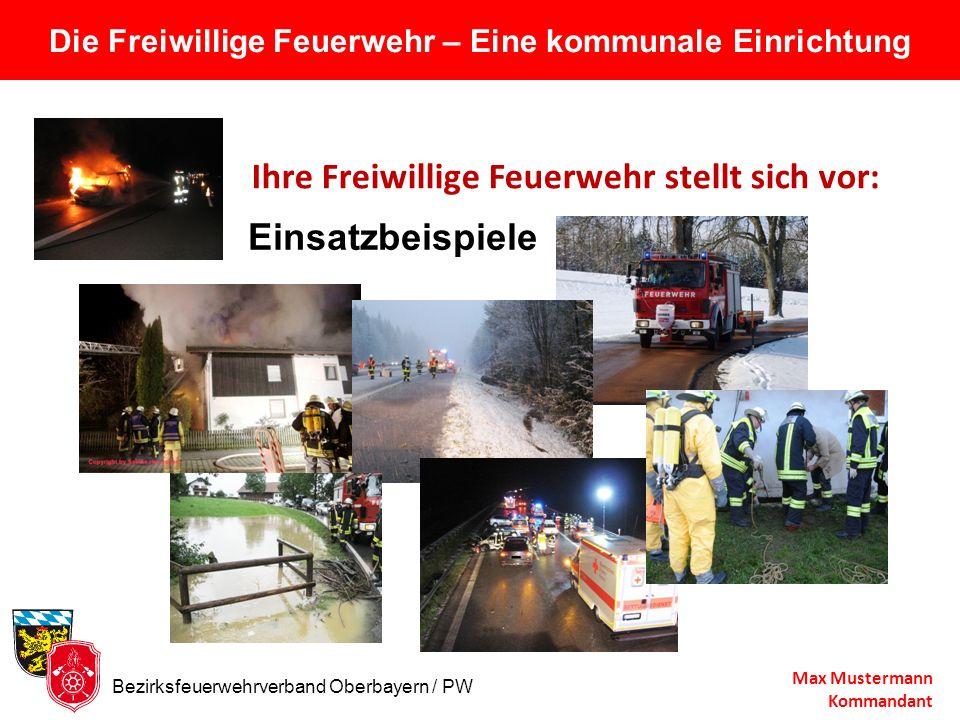 Die Freiwillige Feuerwehr – Eine kommunale Einrichtung Ihre Freiwillige Feuerwehr stellt sich vor: Max Mustermann Kommandant Einsatzbeispiele Bezirksf