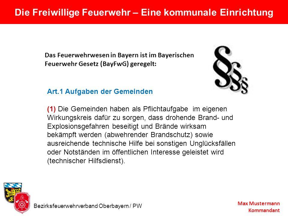 Die Freiwillige Feuerwehr – Eine kommunale Einrichtung Max Mustermann Kommandant Das Feuerwehrwesen in Bayern ist im Bayerischen Feuerwehr Gesetz (Bay
