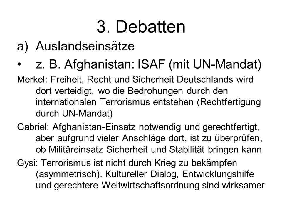 3. Debatten a)Auslandseinsätze z. B. Afghanistan: ISAF (mit UN-Mandat) Merkel: Freiheit, Recht und Sicherheit Deutschlands wird dort verteidigt, wo di