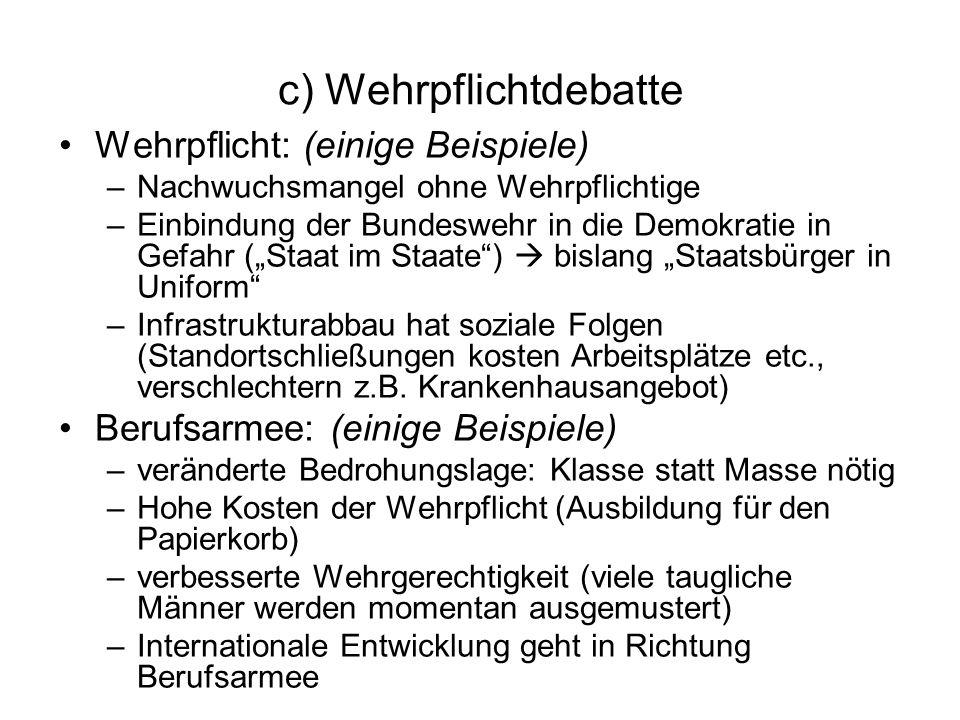 c) Wehrpflichtdebatte Wehrpflicht: (einige Beispiele) –Nachwuchsmangel ohne Wehrpflichtige –Einbindung der Bundeswehr in die Demokratie in Gefahr (Sta