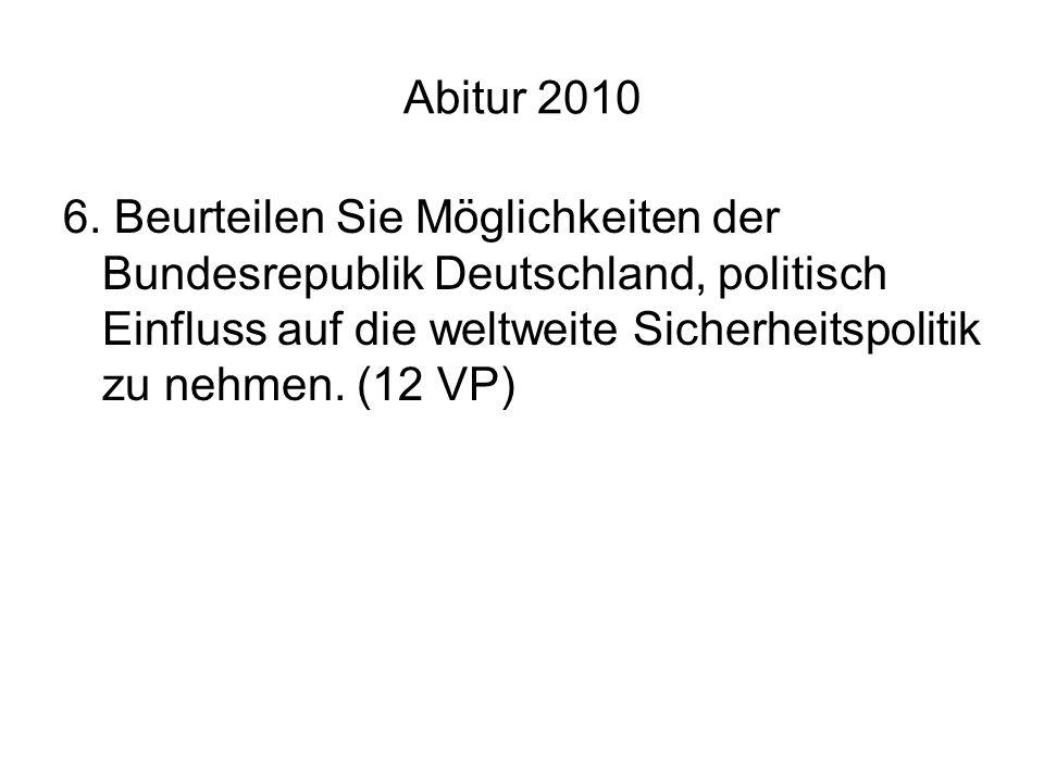 Abitur 2010 6. Beurteilen Sie Möglichkeiten der Bundesrepublik Deutschland, politisch Einfluss auf die weltweite Sicherheitspolitik zu nehmen. (12 VP)