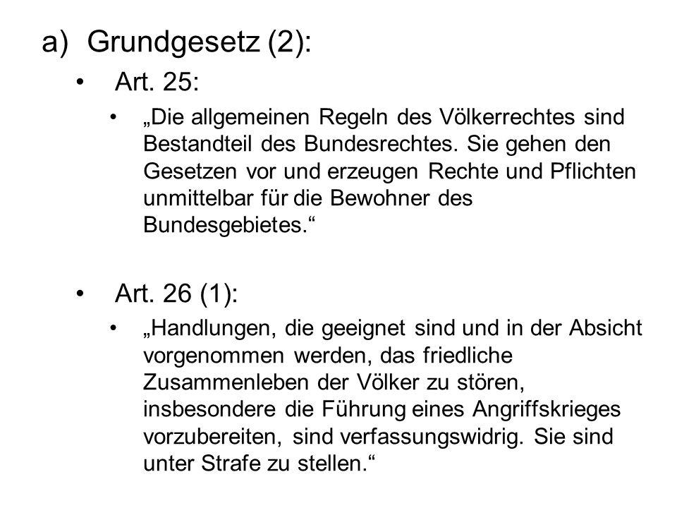 a)Grundgesetz (2): Art. 25: Die allgemeinen Regeln des Völkerrechtes sind Bestandteil des Bundesrechtes. Sie gehen den Gesetzen vor und erzeugen Recht