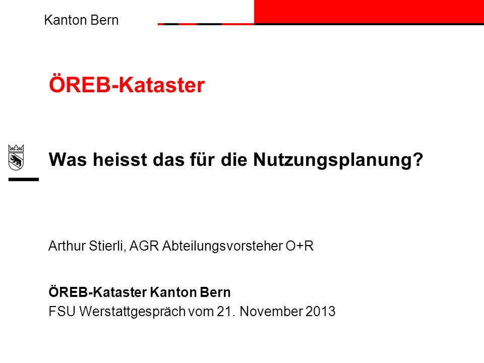 Kanton Bern ÖREB-Kataster Was heisst das für die Nutzungsplanung? Arthur Stierli, AGR Abteilungsvorsteher O+R ÖREB-Kataster Kanton Bern FSU Werstattge