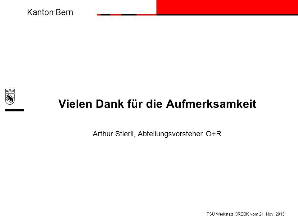 Kanton Bern Vielen Dank für die Aufmerksamkeit Arthur Stierli, Abteilungsvorsteher O+R FSU Werkstatt ÖREBK vom 21. Nov. 2013