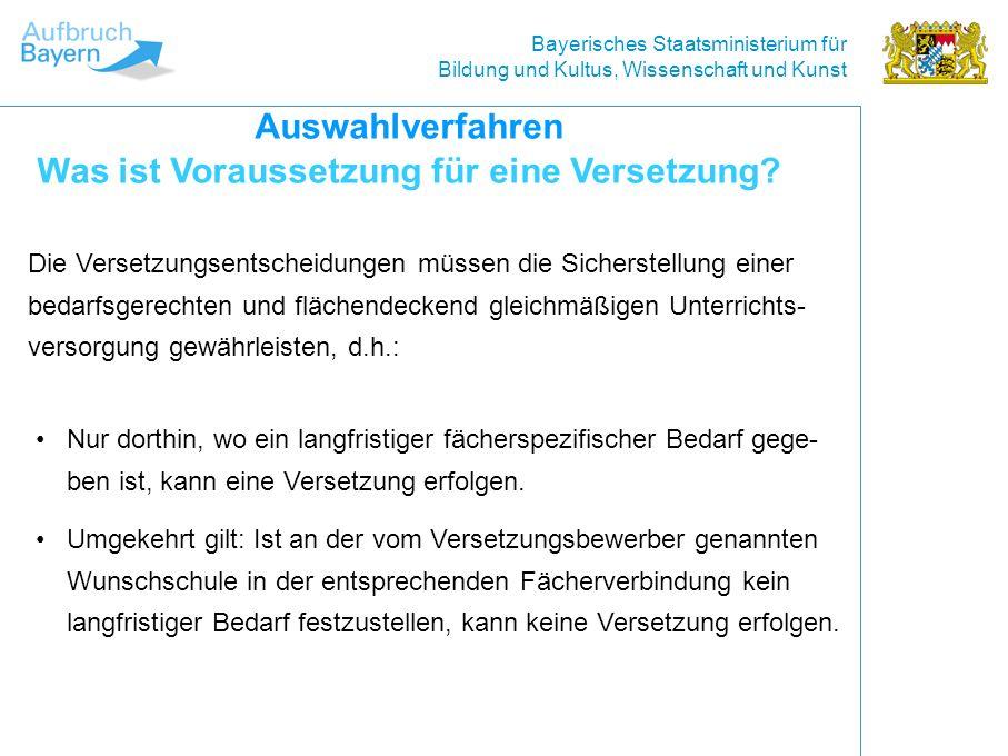 Bayerisches Staatsministerium für Bildung und Kultus, Wissenschaft und Kunst Die Versetzungsentscheidungen müssen die Sicherstellung einer bedarfsgerechten und flächendeckend gleichmäßigen Unterrichts- versorgung gewährleisten, d.h.: Auswahlverfahren Was ist Voraussetzung für eine Versetzung.