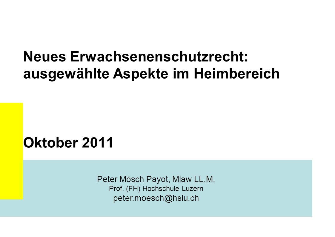 Neues Erwachsenenschutzrecht: ausgewählte Aspekte im Heimbereich Oktober 2011 Peter Mösch Payot, Mlaw LL.M. Prof. (FH) Hochschule Luzern peter.moesch@