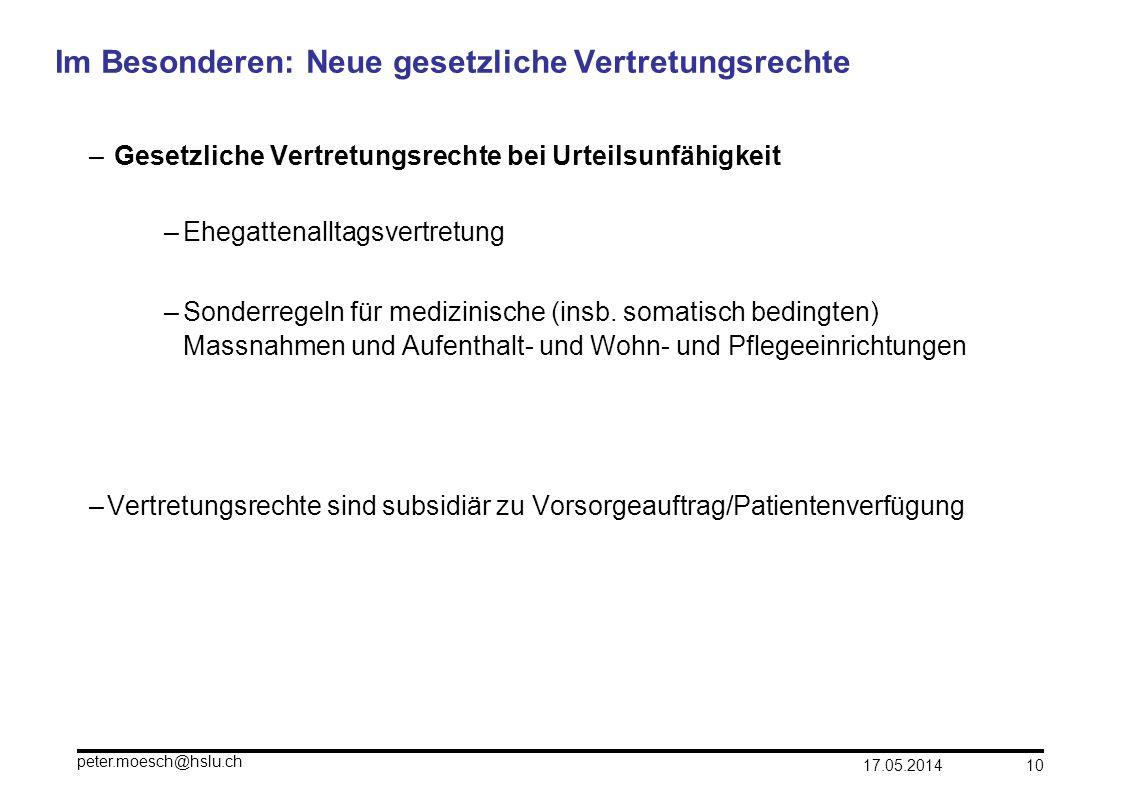 17.05.2014 peter.moesch@hslu.ch 10 Im Besonderen: Neue gesetzliche Vertretungsrechte – Gesetzliche Vertretungsrechte bei Urteilsunfähigkeit –Ehegatten