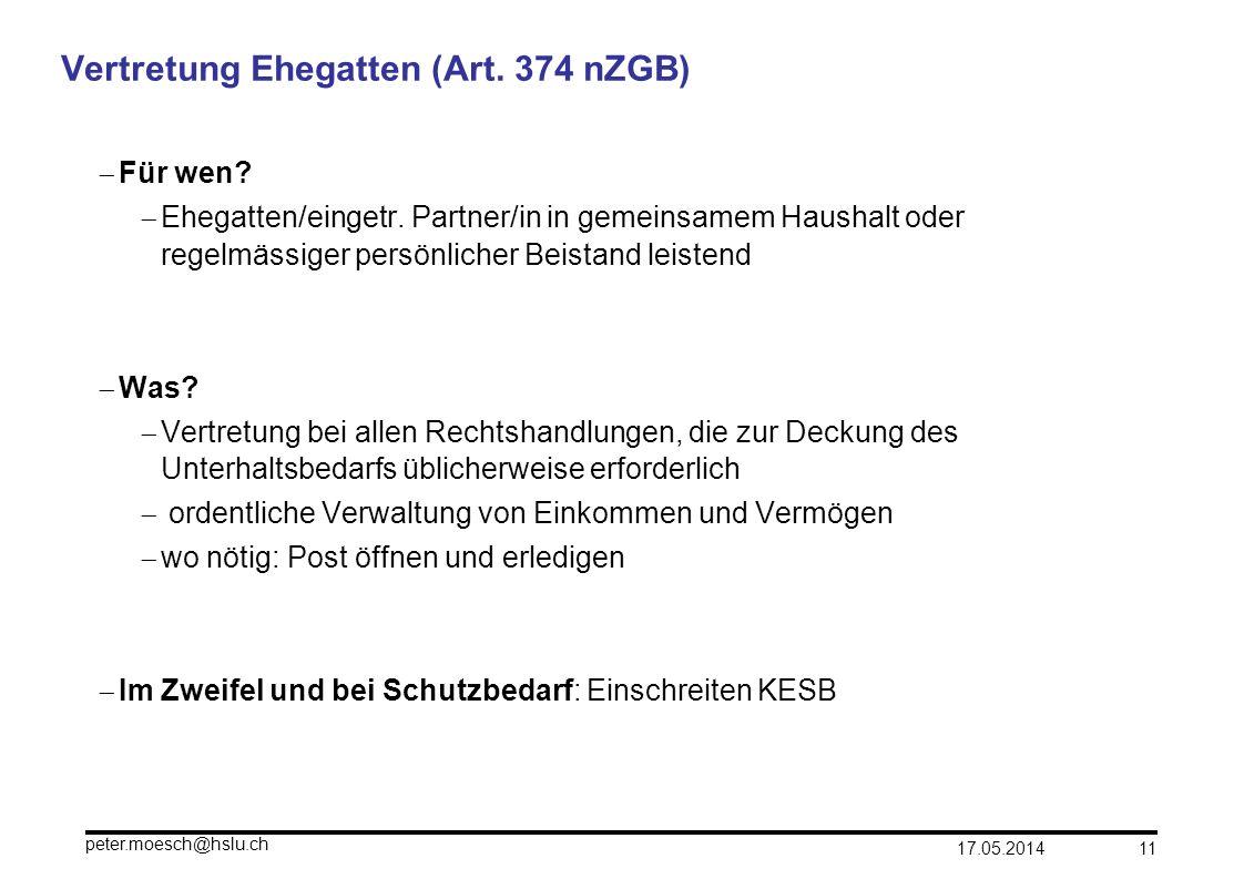 17.05.2014 peter.moesch@hslu.ch 11 Vertretung Ehegatten (Art. 374 nZGB) Für wen? Ehegatten/eingetr. Partner/in in gemeinsamem Haushalt oder regelmässi