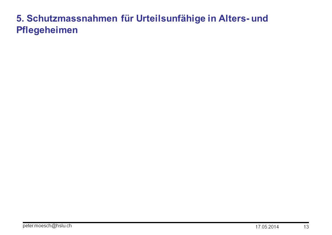 17.05.2014 peter.moesch@hslu.ch 13 5. Schutzmassnahmen für Urteilsunfähige in Alters- und Pflegeheimen