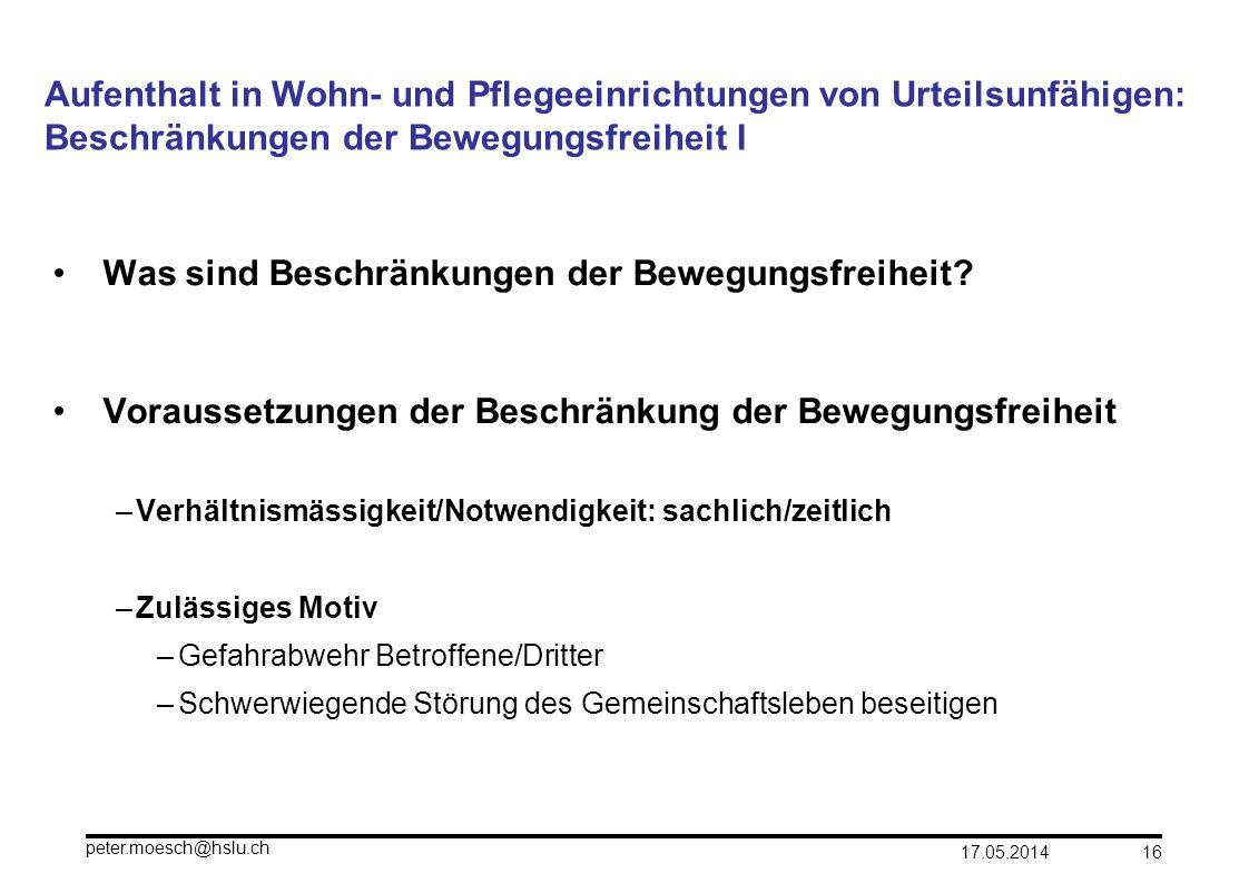 17.05.2014 peter.moesch@hslu.ch 16 Aufenthalt in Wohn- und Pflegeeinrichtungen von Urteilsunfähigen: Beschränkungen der Bewegungsfreiheit I Was sind B