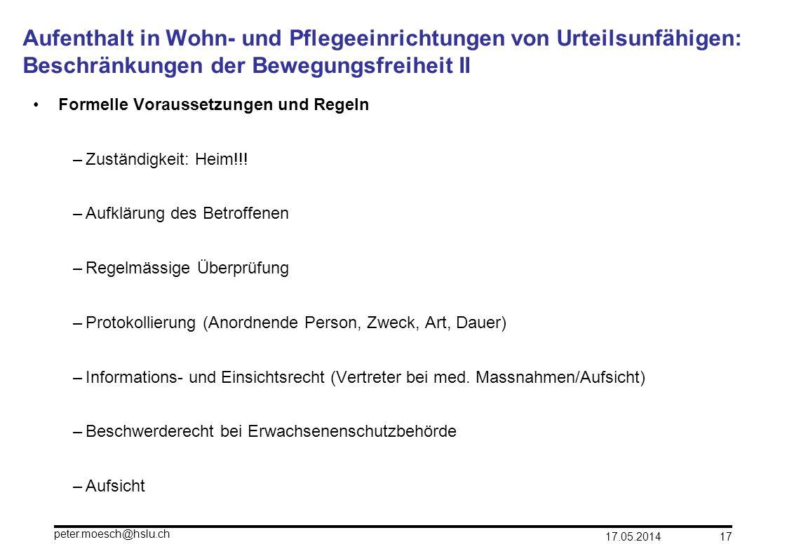 17.05.2014 peter.moesch@hslu.ch 17 Aufenthalt in Wohn- und Pflegeeinrichtungen von Urteilsunfähigen: Beschränkungen der Bewegungsfreiheit II Formelle
