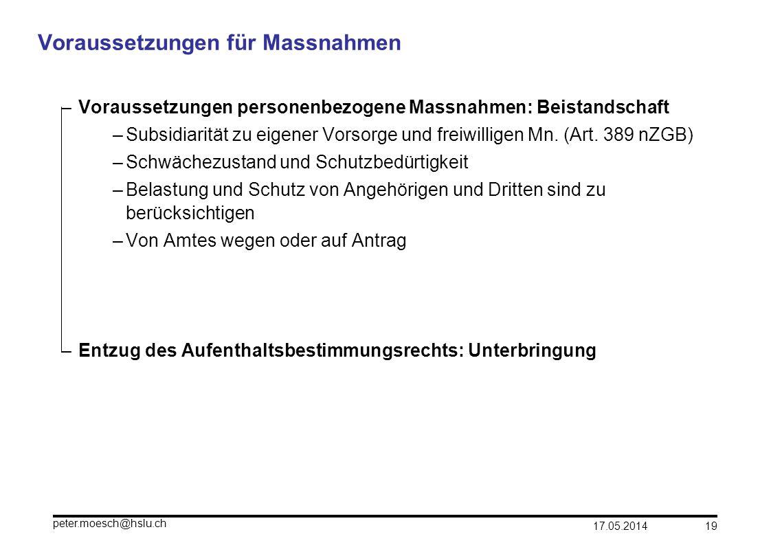 17.05.2014 peter.moesch@hslu.ch 19 Voraussetzungen für Massnahmen – Voraussetzungen personenbezogene Massnahmen: Beistandschaft –Subsidiarität zu eige