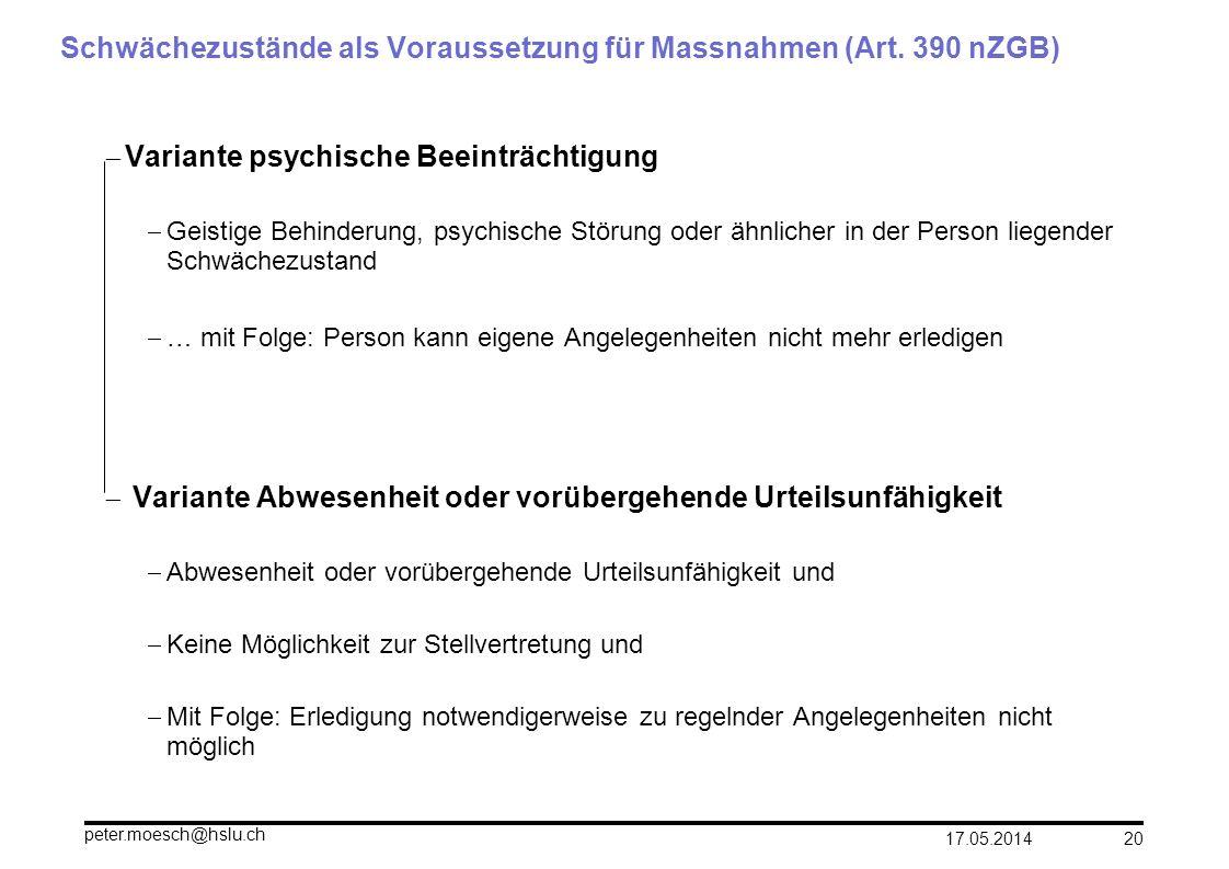 17.05.2014 peter.moesch@hslu.ch 20 Schwächezustände als Voraussetzung für Massnahmen (Art. 390 nZGB) Variante psychische Beeinträchtigung Geistige Beh