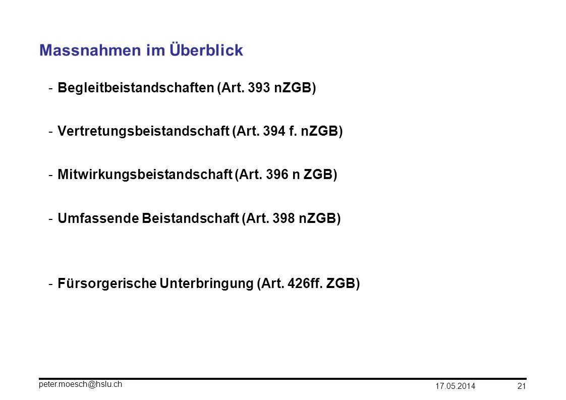 17.05.2014 peter.moesch@hslu.ch 21 Massnahmen im Überblick -Begleitbeistandschaften (Art. 393 nZGB) -Vertretungsbeistandschaft (Art. 394 f. nZGB) -Mit