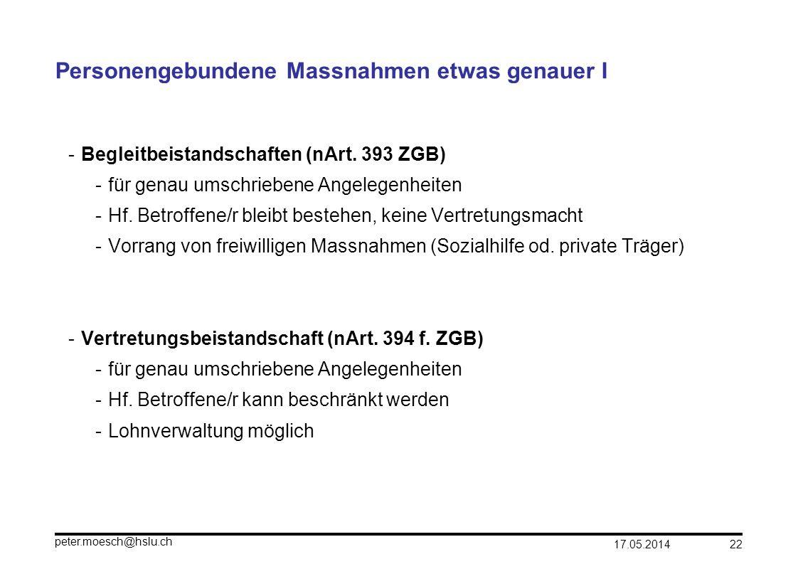 17.05.2014 peter.moesch@hslu.ch 22 Personengebundene Massnahmen etwas genauer I -Begleitbeistandschaften (nArt. 393 ZGB) -für genau umschriebene Angel