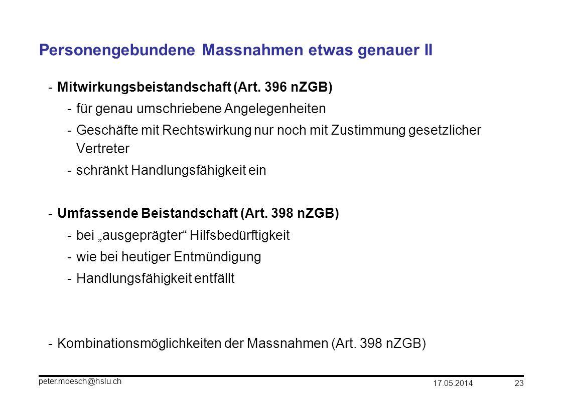 17.05.2014 peter.moesch@hslu.ch 23 Personengebundene Massnahmen etwas genauer II -Mitwirkungsbeistandschaft (Art. 396 nZGB) -für genau umschriebene An