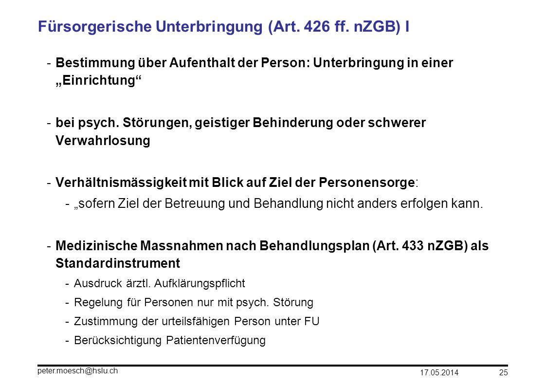 17.05.2014 peter.moesch@hslu.ch 25 Fürsorgerische Unterbringung (Art. 426 ff. nZGB) I -Bestimmung über Aufenthalt der Person: Unterbringung in einer E
