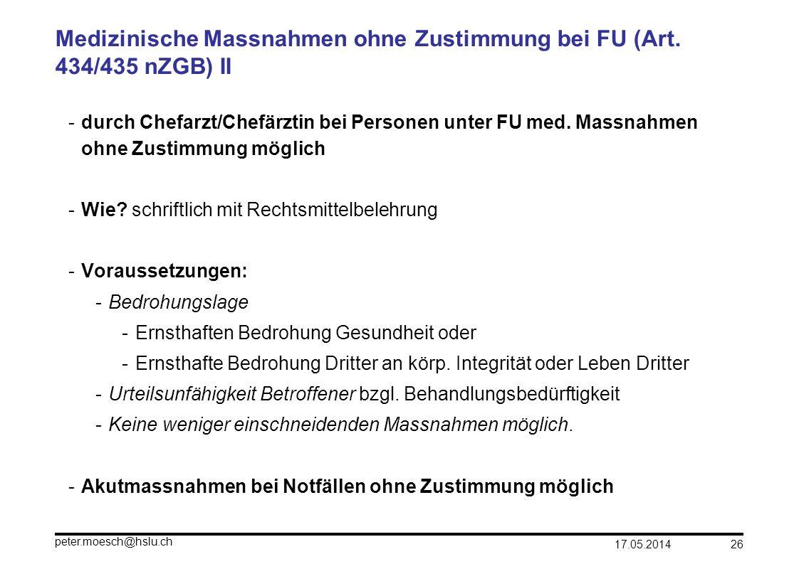 17.05.2014 peter.moesch@hslu.ch 26 Medizinische Massnahmen ohne Zustimmung bei FU (Art. 434/435 nZGB) II -durch Chefarzt/Chefärztin bei Personen unter