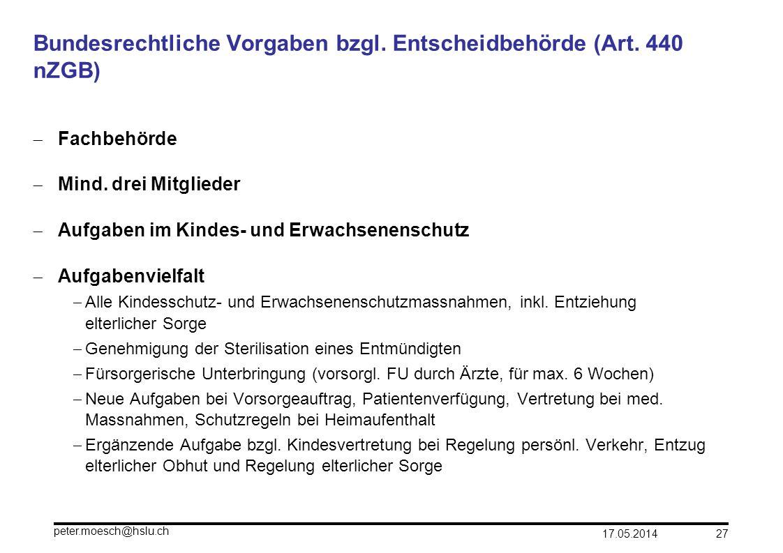 17.05.2014 peter.moesch@hslu.ch 27 Bundesrechtliche Vorgaben bzgl. Entscheidbehörde (Art. 440 nZGB) Fachbehörde Mind. drei Mitglieder Aufgaben im Kind