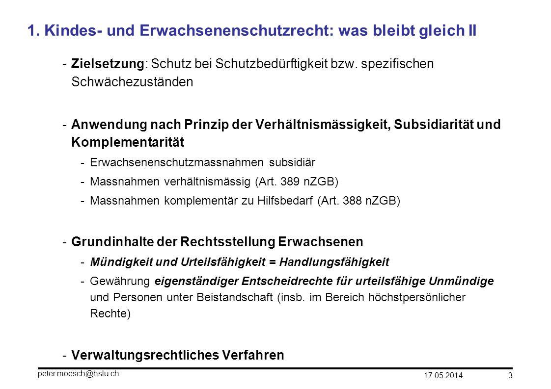 17.05.2014 peter.moesch@hslu.ch 3 1. Kindes- und Erwachsenenschutzrecht: was bleibt gleich II -Zielsetzung: Schutz bei Schutzbedürftigkeit bzw. spezif