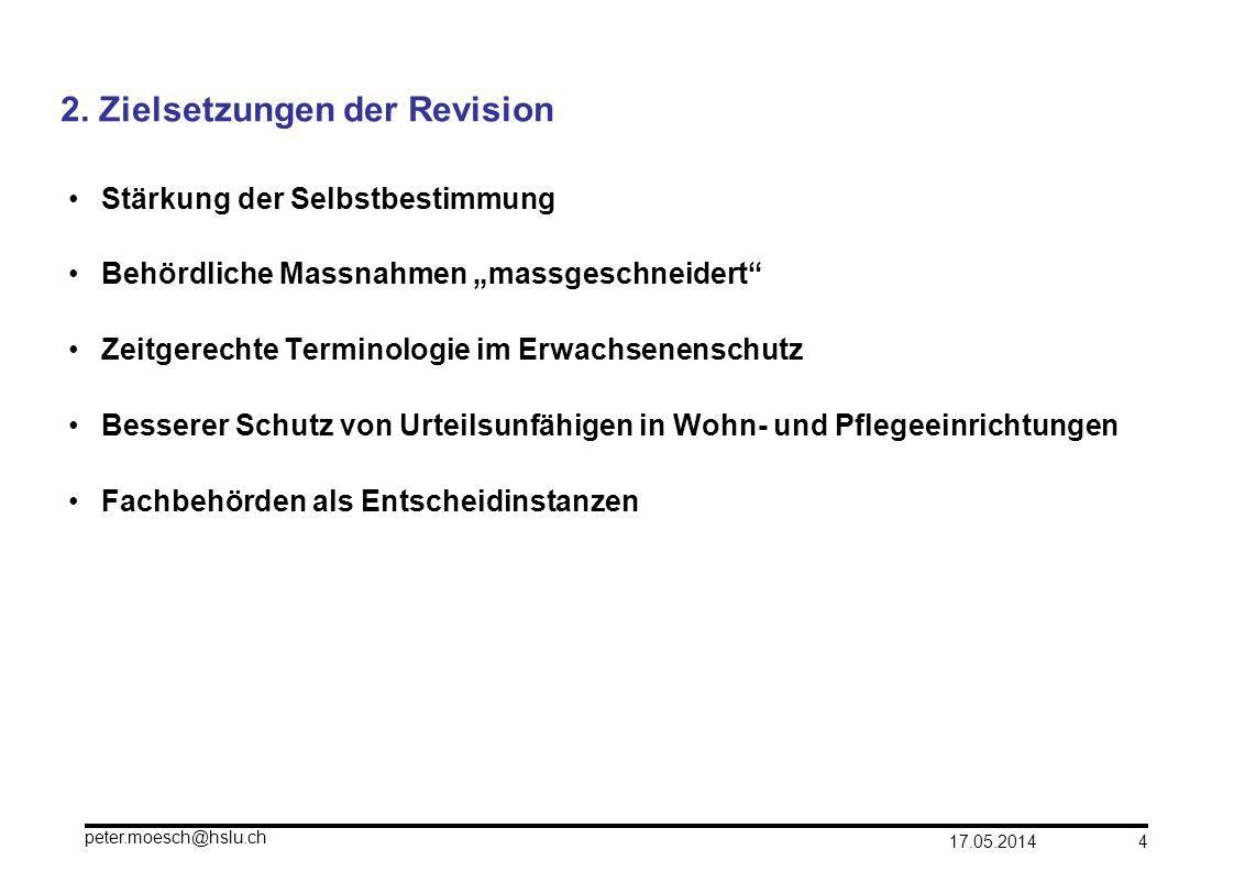 17.05.2014 peter.moesch@hslu.ch 4 2. Zielsetzungen der Revision Stärkung der Selbstbestimmung Behördliche Massnahmen massgeschneidert Zeitgerechte Ter