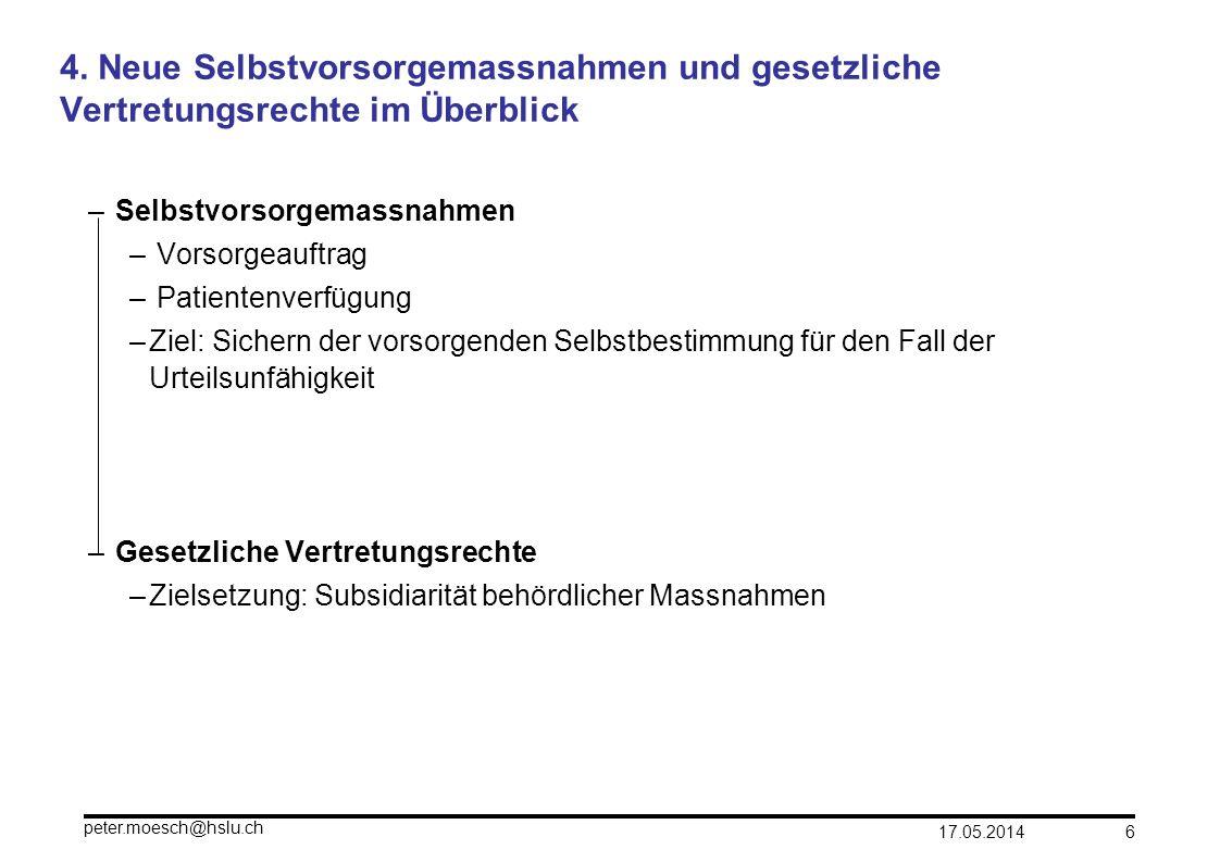 17.05.2014 peter.moesch@hslu.ch 6 4. Neue Selbstvorsorgemassnahmen und gesetzliche Vertretungsrechte im Überblick – Selbstvorsorgemassnahmen – Vorsorg