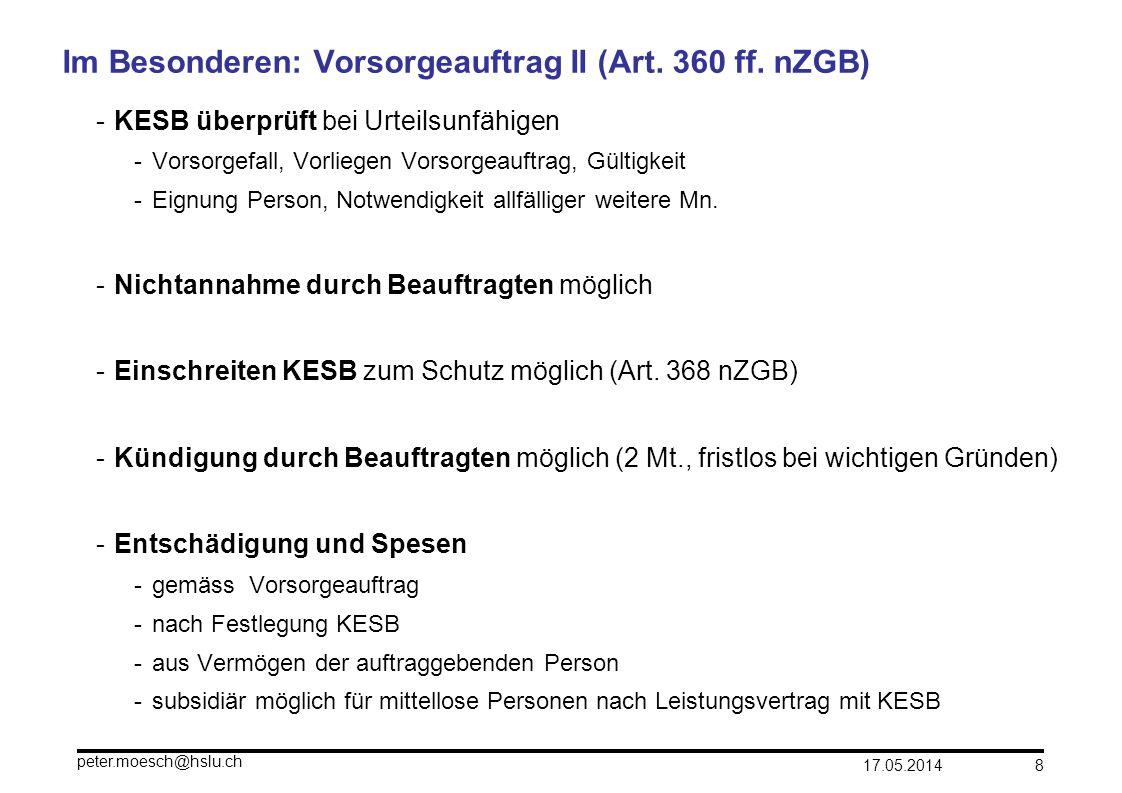 17.05.2014 peter.moesch@hslu.ch 8 Im Besonderen: Vorsorgeauftrag II (Art. 360 ff. nZGB) -KESB überprüft bei Urteilsunfähigen -Vorsorgefall, Vorliegen