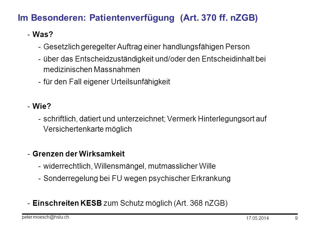17.05.2014 peter.moesch@hslu.ch 9 Im Besonderen: Patientenverfügung (Art. 370 ff. nZGB) -Was? -Gesetzlich geregelter Auftrag einer handlungsfähigen Pe