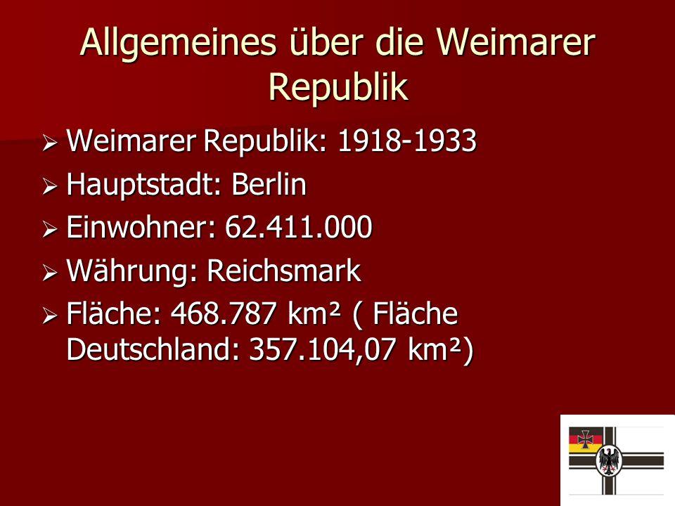 Allgemeines über die Weimarer Republik Weimarer Republik: 1918-1933 Weimarer Republik: 1918-1933 Hauptstadt: Berlin Hauptstadt: Berlin Einwohner: 62.411.000 Einwohner: 62.411.000 Währung: Reichsmark Währung: Reichsmark Fläche: 468.787 km² ( Fläche Deutschland: 357.104,07 km²) Fläche: 468.787 km² ( Fläche Deutschland: 357.104,07 km²)