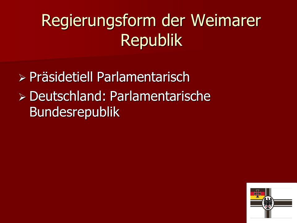 Regierungsform der Weimarer Republik Präsidetiell Parlamentarisch Präsidetiell Parlamentarisch Deutschland: Parlamentarische Bundesrepublik Deutschland: Parlamentarische Bundesrepublik