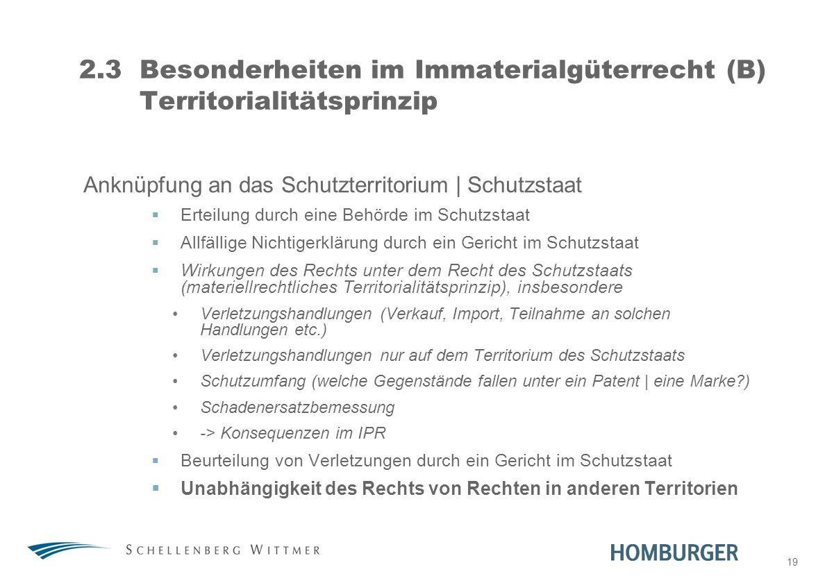19 2.3Besonderheiten im Immaterialgüterrecht (B) Territorialitätsprinzip Anknüpfung an das Schutzterritorium | Schutzstaat Erteilung durch eine Behörd