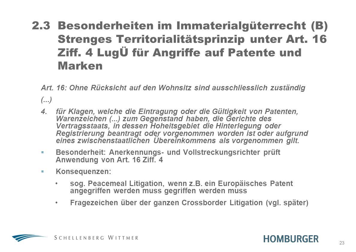 23 2.3Besonderheiten im Immaterialgüterrecht (B) Strenges Territorialitätsprinzip unter Art. 16 Ziff. 4 LugÜ für Angriffe auf Patente und Marken Art.
