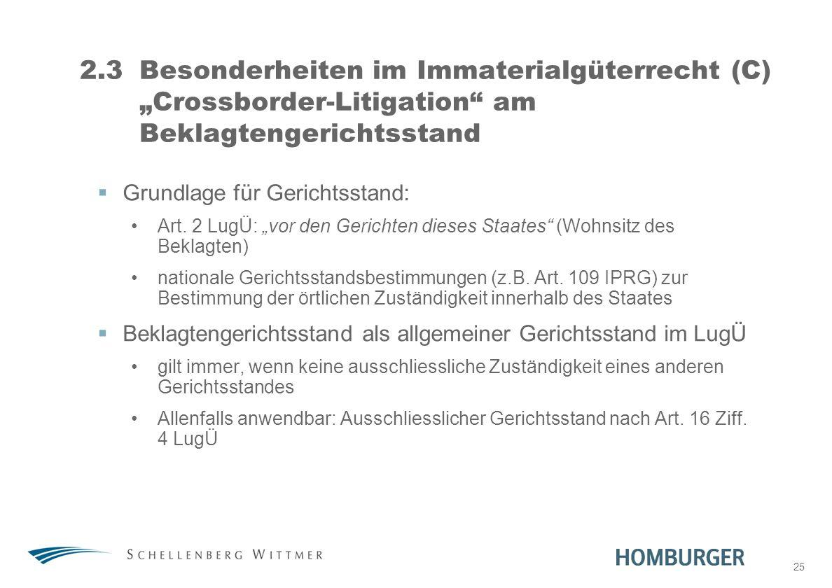 25 2.3Besonderheiten im Immaterialgüterrecht (C) Crossborder-Litigation am Beklagtengerichtsstand Grundlage für Gerichtsstand: Art. 2 LugÜ: vor den Ge