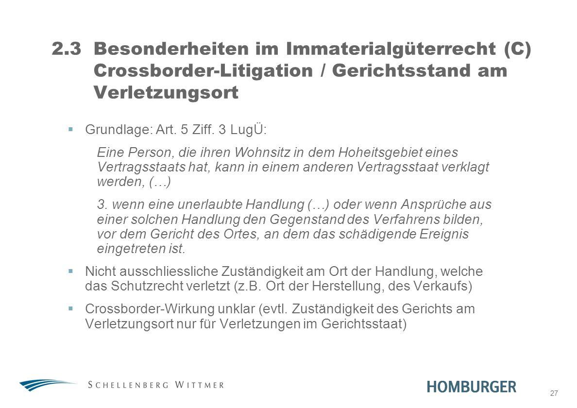27 2.3Besonderheiten im Immaterialgüterrecht (C) Crossborder-Litigation / Gerichtsstand am Verletzungsort Grundlage: Art. 5 Ziff. 3 LugÜ: Eine Person,