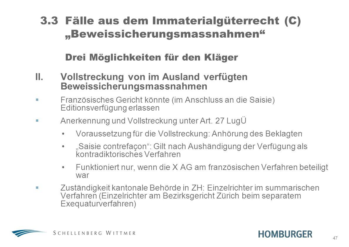 47 3.3Fälle aus dem Immaterialgüterrecht (C) Beweissicherungsmassnahmen Drei Möglichkeiten für den Kläger II.Vollstreckung von im Ausland verfügten Be