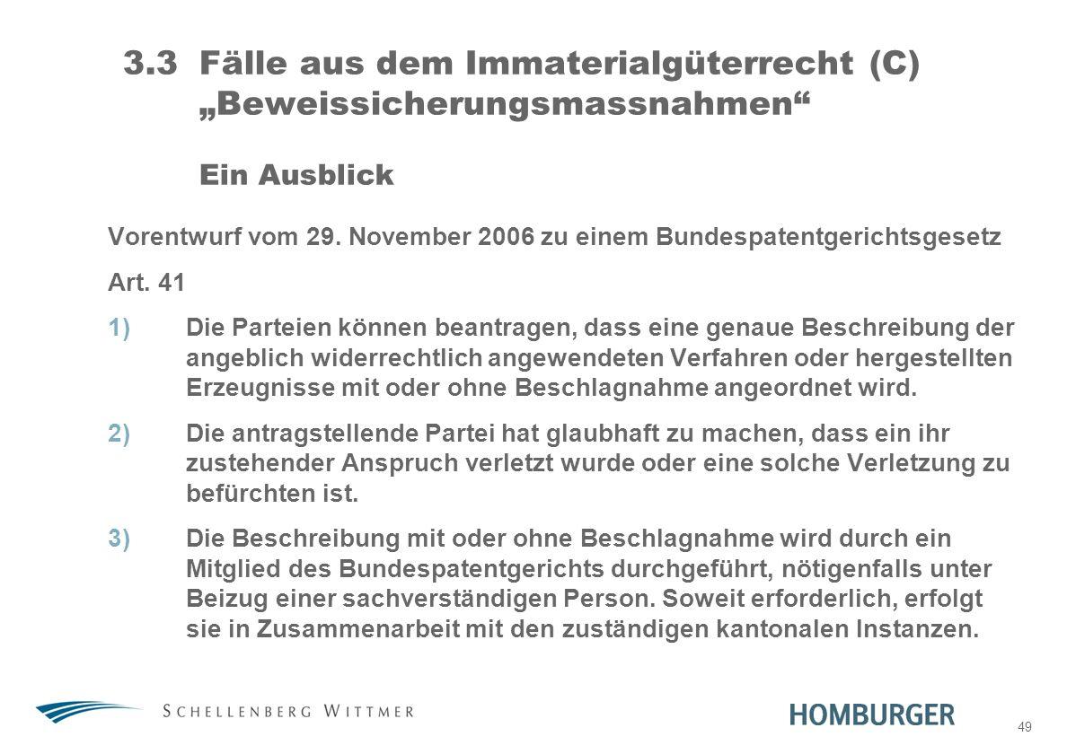 49 3.3Fälle aus dem Immaterialgüterrecht (C) Beweissicherungsmassnahmen Ein Ausblick Vorentwurf vom 29. November 2006 zu einem Bundespatentgerichtsges