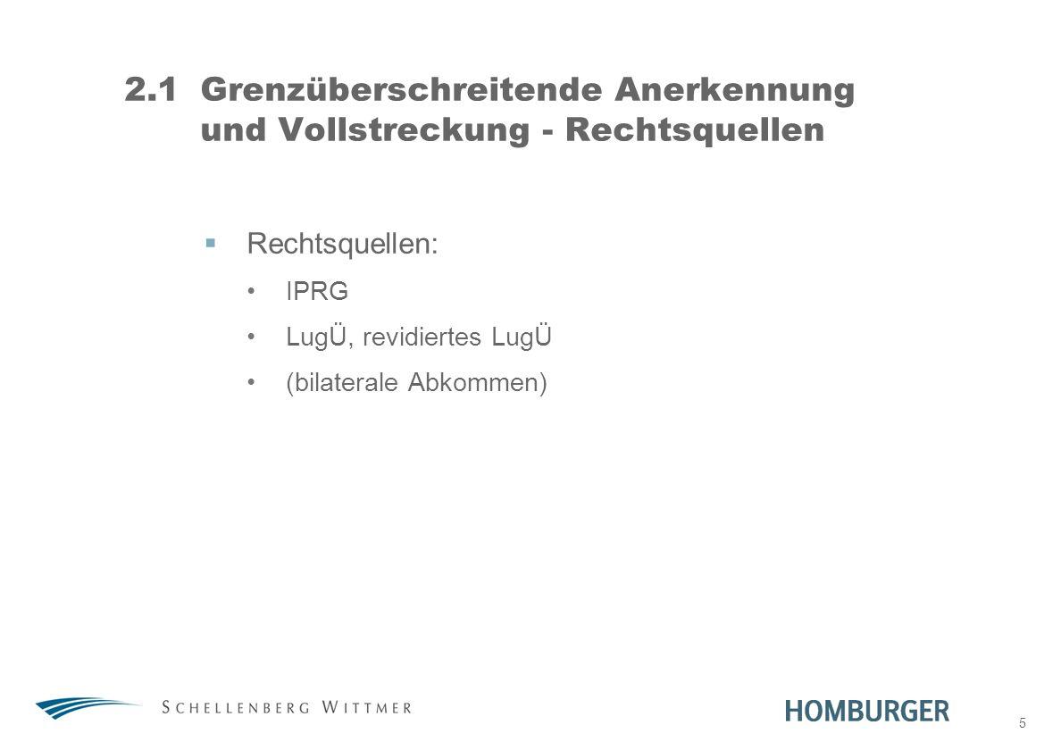 5 2.1Grenzüberschreitende Anerkennung und Vollstreckung - Rechtsquellen Rechtsquellen: IPRG LugÜ, revidiertes LugÜ (bilaterale Abkommen)