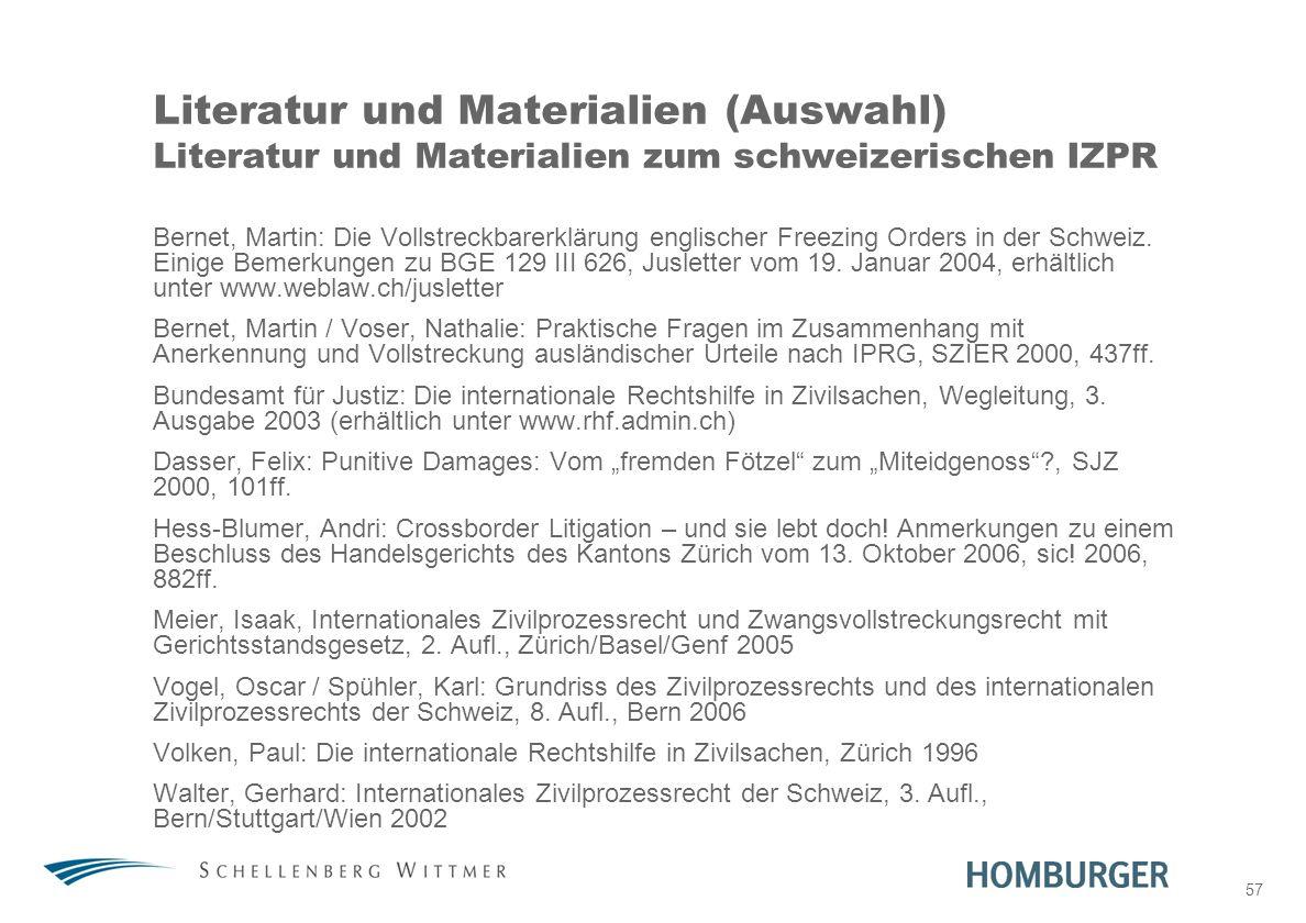 57 Literatur und Materialien (Auswahl) Literatur und Materialien zum schweizerischen IZPR Bernet, Martin: Die Vollstreckbarerklärung englischer Freezi