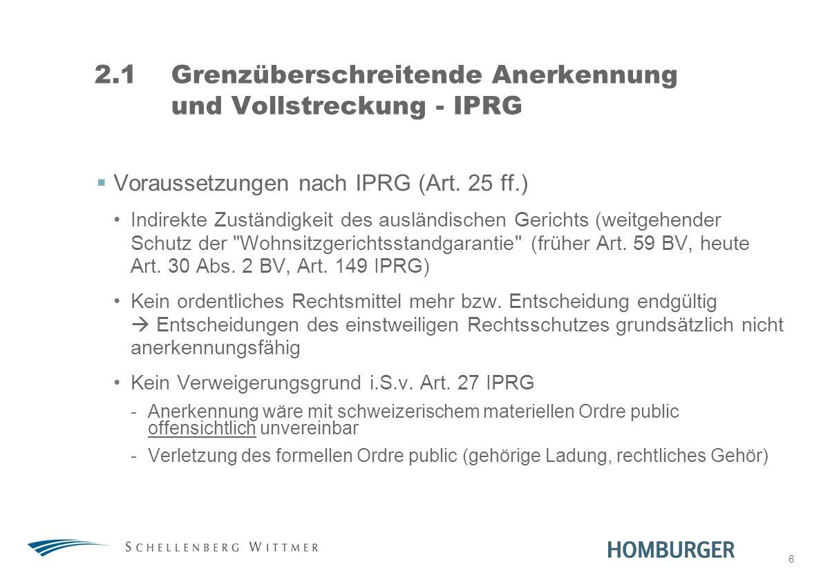 6 2.1Grenzüberschreitende Anerkennung und Vollstreckung - IPRG Voraussetzungen nach IPRG (Art. 25 ff.) Indirekte Zuständigkeit des ausländischen Geric