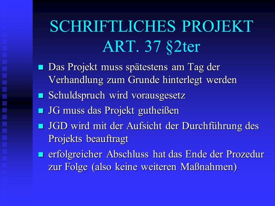 SCHRIFTLICHES PROJEKT ART. 37 §2ter Das Projekt muss spätestens am Tag der Verhandlung zum Grunde hinterlegt werden Das Projekt muss spätestens am Tag