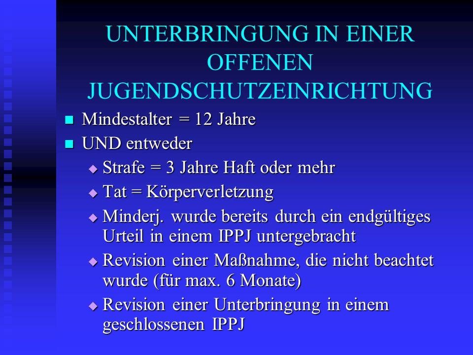 UNTERBRINGUNG IN EINER OFFENEN JUGENDSCHUTZEINRICHTUNG Mindestalter = 12 Jahre Mindestalter = 12 Jahre UND entweder UND entweder Strafe = 3 Jahre Haft