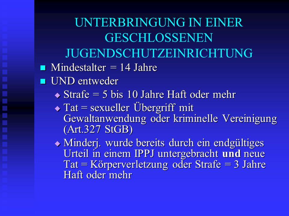 UNTERBRINGUNG IN EINER GESCHLOSSENEN JUGENDSCHUTZEINRICHTUNG Mindestalter = 14 Jahre Mindestalter = 14 Jahre UND entweder UND entweder Strafe = 5 bis
