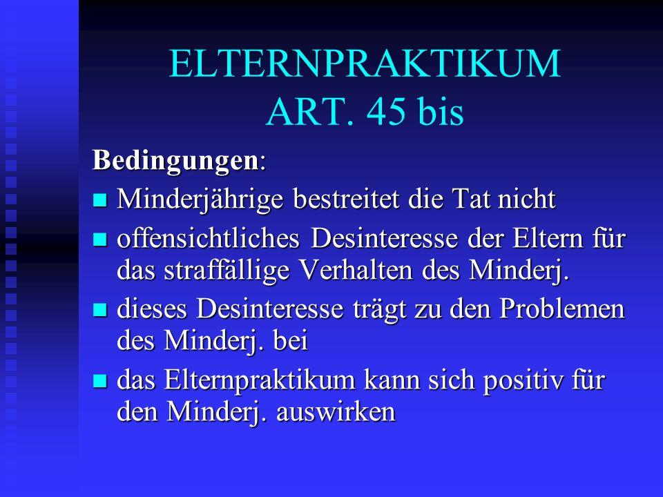ELTERNPRAKTIKUM ART. 45 bis Bedingungen: Minderjährige bestreitet die Tat nicht Minderjährige bestreitet die Tat nicht offensichtliches Desinteresse d