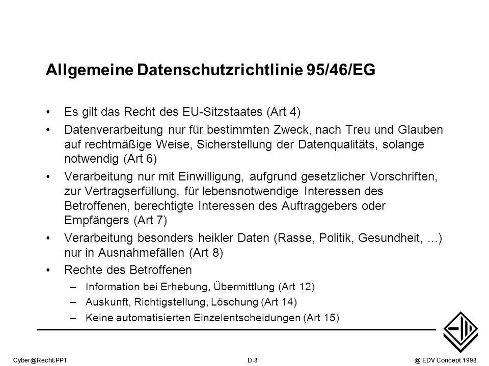 Cyber@Recht.PPTD-8@ EDV Concept 1998 Allgemeine Datenschutzrichtlinie 95/46/EG Es gilt das Recht des EU-Sitzstaates (Art 4) Datenverarbeitung nur für bestimmten Zweck, nach Treu und Glauben auf rechtmäßige Weise, Sicherstellung der Datenqualitäts, solange notwendig (Art 6) Verarbeitung nur mit Einwilligung, aufgrund gesetzlicher Vorschriften, zur Vertragserfüllung, für lebensnotwendige Interessen des Betroffenen, berechtigte Interessen des Auftraggebers oder Empfängers (Art 7) Verarbeitung besonders heikler Daten (Rasse, Politik, Gesundheit,...) nur in Ausnahmefällen (Art 8) Rechte des Betroffenen –Information bei Erhebung, Übermittlung (Art 12) –Auskunft, Richtigstellung, Löschung (Art 14) –Keine automatisierten Einzelentscheidungen (Art 15)