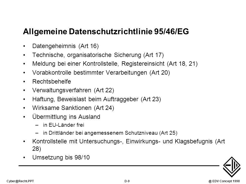 Cyber@Recht.PPTD-10@ EDV Concept 1998 ISDN-Datenschutzrichtlinie 97/66/EG Gewährleistung Netzsicherheit durch Betreiber (Art 4) Rechtliche Sicherung des Fernmeldegeheimnisses (Art 5) Verkehrsdaten dürfen ohne Anonymisierung nur gespeichert werden, solange für Abrechnung notwendig (Art 6) Recht auf Telefonrechnung ohne Einszelgebührennachweis (Art 7) Unterdrückung der Rufnummernanzeige des Rufenden (Art 8) Abschaltung der automatischen Anrufweiterschaltung (Art 10) Nichteintragung in das Teilnehmerverzeichnis gebührenfrei (Art 11) Anrufe durch Computer, Werbe-Telefaxe nur mit Zustimmung des Gerufenen (Art 12) Umsetzung bis 24.10.1998