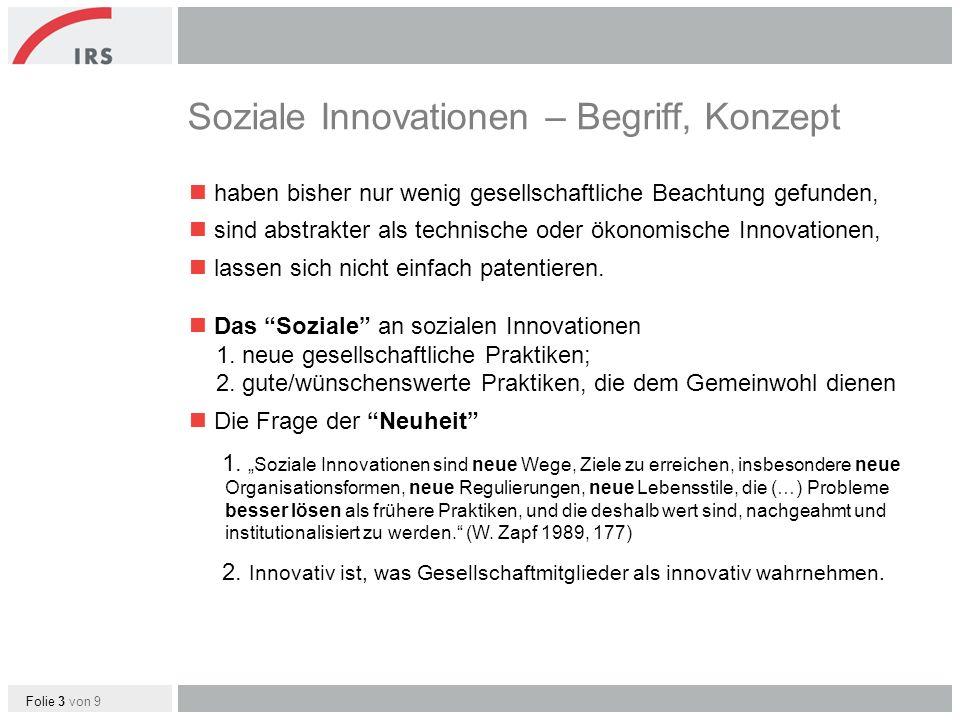Folie 4 von 9 Soziale Innovationen – Begriff, Konzept Soziale Innovationen – zusammengefasst antworten auf ein Problem/Bedürfnis besser als bisherige Ansätze, schlagen neuartige gesellschaftliche Praktiken/Lösungsansätze vor, etablieren/institutionalisieren die Praktiken, die sich außerdem räumlich ausbreiten, werden in der Gesellschaft als neuartig wahrgenommen.